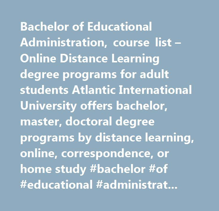 Bachelor of Educational Administration, course list – Online Distance Learning degree programs for adult students Atlantic International University offers bachelor, master, doctoral degree programs by distance learning, online, correspondence, or home study #bachelor #of #educational #administration, #bachelor, #school #finance, #principalship, #education #management, #teaching, #distance #learning #degree, #online #university, #bachelors, #nontraditional #university, #correspondence…