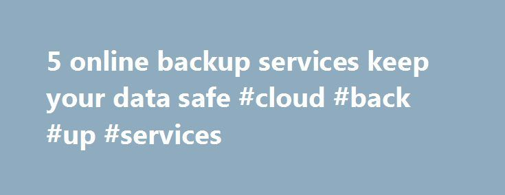 5 online backup services keep your data safe #cloud #back #up #services http://west-virginia.remmont.com/5-online-backup-services-keep-your-data-safe-cloud-back-up-services/  # 5 online backup services keep your data safe It's a fact of modern life that archiving data is essential to prevent a data disaster. Still, something like one-third of computers are never backed up, according to 2,257 respondents in a recent Backblaze poll carried out by Harris Interactive. The survey came to the…