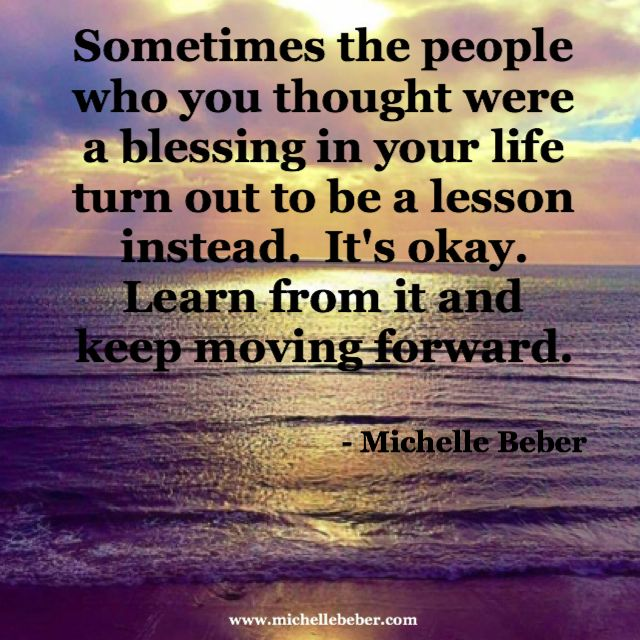 Everyone you meet is either a blessing or a lesson. Know the difference and keep moving forward! www.michellebeber.com www.heartofalightworker.com