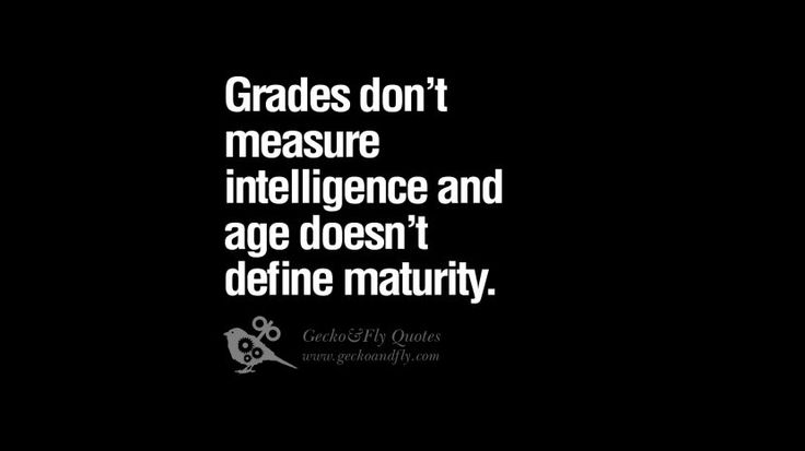 Grades don't measure intelligence and age doesn't define maturity. 24 Funny Eye Opening Quotes About Wisdom, Truth And Meaning of Life