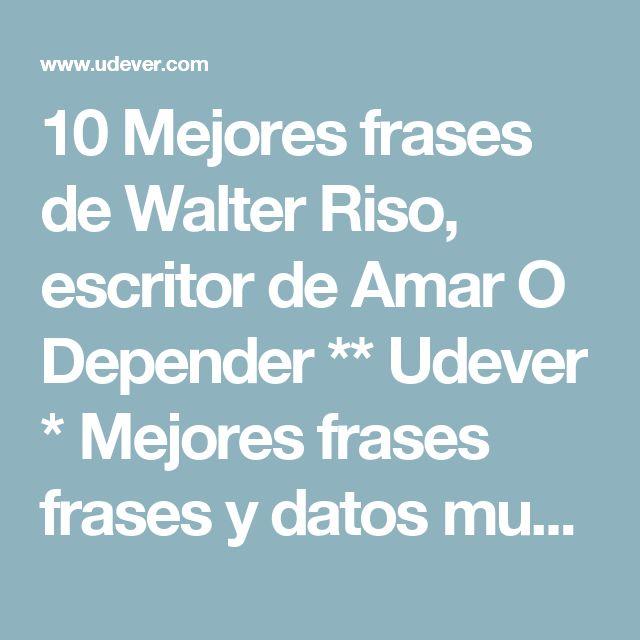 10 Mejores frases de Walter Riso, escritor de Amar O Depender ** Udever * Mejores frases frases y datos muy curiosos