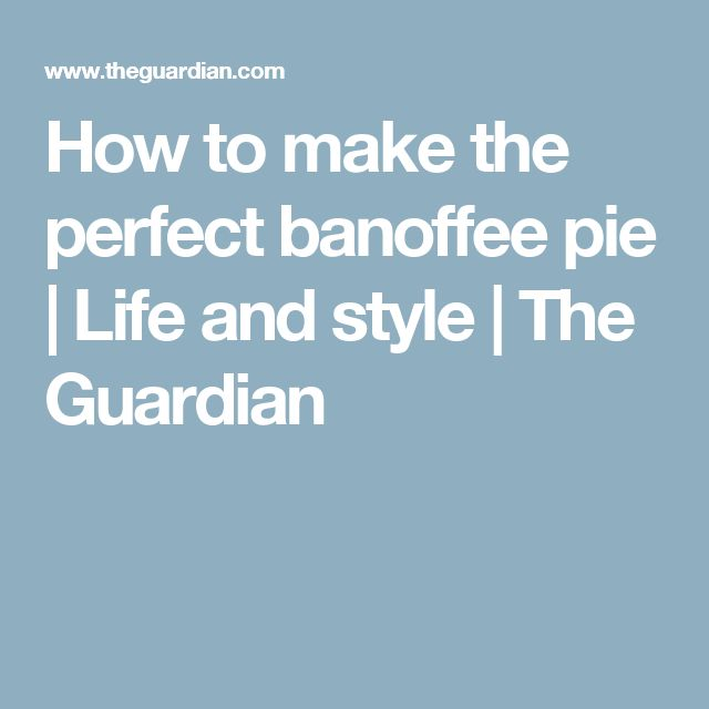 How to make the perfect banoffee pie | Life and style | The Guardian