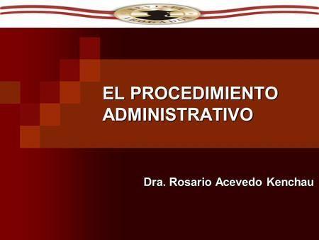 EL PROCEDIMIENTO ADMINISTRATIVO Dra. Rosario Acevedo Kenchau.