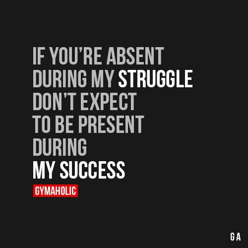 If You're Absent During My Struggle Don't expect to be present during my success. http://www.gymaholic.co