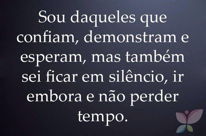 sou daqueles que confiam, demonstram e esperam, mas também sei ficar em silêncio, ir embora e não perder tempo.