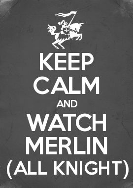 KEEP CALM AND WATCH MERLIN (ALL KNIGHT)