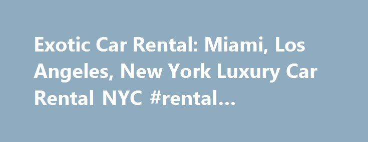 Exotic Car Rental: Miami, Los Angeles, New York Luxury Car Rental NYC #rental #apartments http://renta.nef2.com/exotic-car-rental-miami-los-angeles-new-york-luxury-car-rental-nyc-rental-apartments/  #cars rent # Exotic Car Rental Miami, Los Angeles, New York. The thrill of looking at the most beautiful cars in the world is only surpassed by driving one, if only for a day. Recognized as the go to source for the most impressive machines in the world Carefree Lifestyle offers the newest…