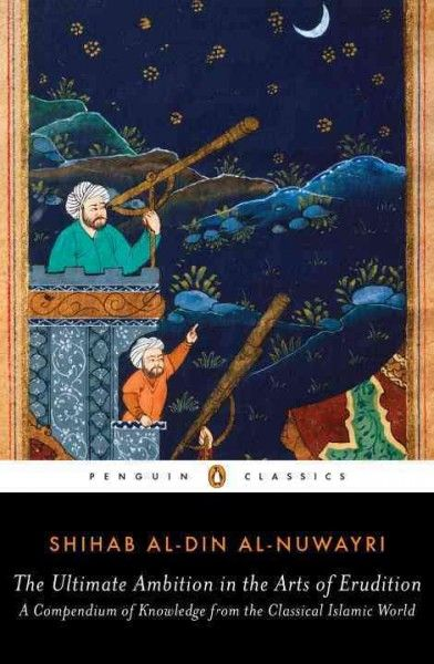 The ultimate ambition in the arts of erudition : a compendium of knowledge from the classical Islamic world / Shihāb al-Dīn al-Nuwayrī ; edited, translated, and with an Introduction and notes by Elias Muhanna.