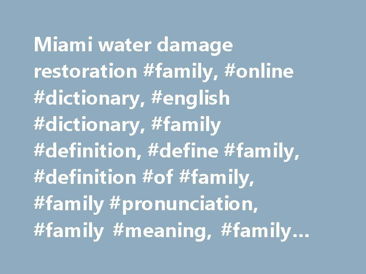 Miami water damage restoration #family, #online #dictionary, #english #dictionary, #family #definition, #define #family, #definition #of #family, #family #pronunciation, #family #meaning, #family #origin, #family #examples http://germany.remmont.com/miami-water-damage-restoration-family-online-dictionary-english-dictionary-family-definition-define-family-definition-of-family-family-pronunciation-family-meaning-family-ori/  family the spouse and children of one person: We're taking the family…