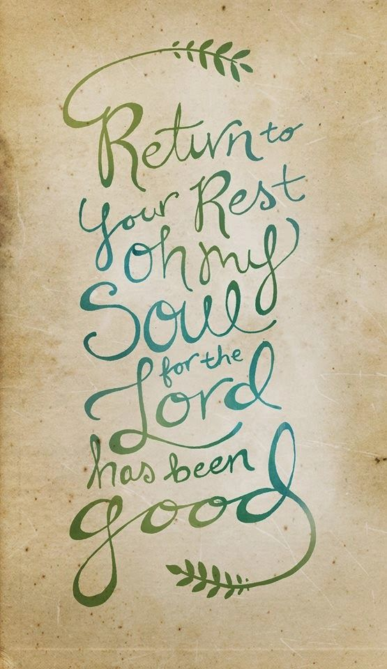 Psalm 116:7 Return to your rest, my soul,     for the Lord has been good to you.