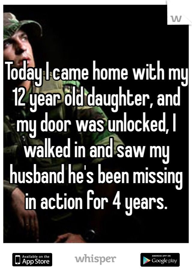 Today I came home with my 12 year old daughter, and my door was unlocked, I walked in and saw my husband he's been missing in action for 4 years.