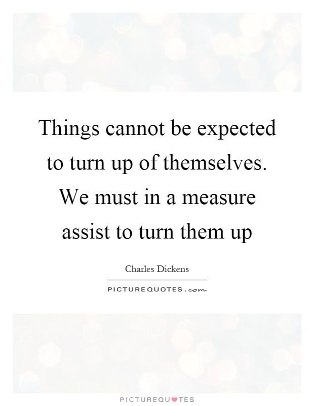Things cannot be expected to turn up of themselves. We must in a measure assist to turn them up. Picture Quotes.