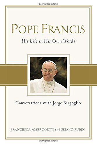 """Pope Francis: Conversations with Jorge Bergoglio: His Life in His Own Words:   """"I believe in the kindness of others, and that I must love them without fear.""""—Jorge Bergoglio, Pope Francis/bbrbrJorge Bergoglio is the first Latin American pope, the first Jesuit pope, and the first to take the name Francis, after Saint Francis of Assisi, the thirteenth-century friar known for his charity and kindness. Here, in a series of extensive interviews conducted over two years, he reveals the very..."""