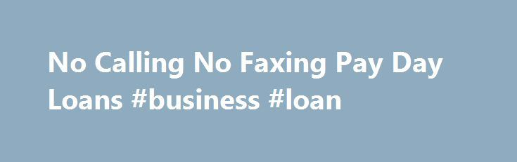 No Calling No Faxing Pay Day Loans #business #loan http://loan-credit.nef2.com/no-calling-no-faxing-pay-day-loans-business-loan/  #no fax payday loans # No Calling No Faxing Pay Day Loans If you need cash and you need it now, we can offer you up to $1000 with No Calling No Faxing Pay Day Loans. Use our fast, easy, online application. It only takes 3 minutes, and payment installment options are available. The money is available next business day. Instant approval and bad credit it is ok…