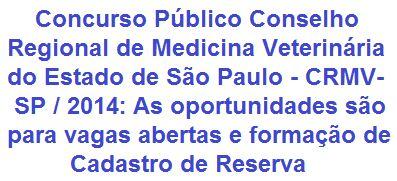 O Conselho Regional de Medicina Veterinária do Estado de São Paulo - CRMV-SP fará realizar Concurso Público, destinado ao provimento de 20 vagas existentes de Nível Médio e Superior e que venham a surgir no prazo de validade deste. Os cargos oferecidos são: Auxiliar de Serviço de Apoio, Analista Contábil, Técnico em Informática e Contador. Os salários podem chegar a R$ 4.500,00.  Leia mais:  http://apostilaseconcursosatuais.blogspot.com.br/2014/02/concurso-publico-conselho-regional-de.html