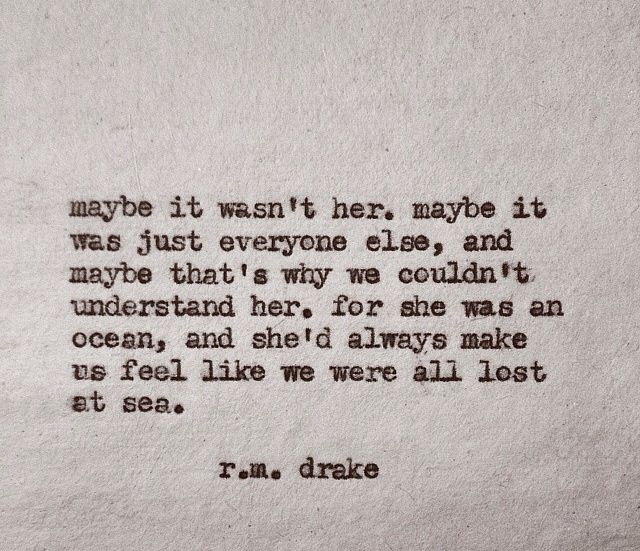 R.M Drake. Because she was an ocean and shed always make us feel like we were lost at sea