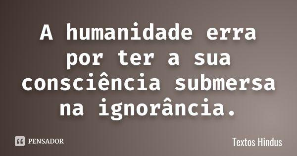 A humanidade erra por ter a sua consciência submersa na ignorância. — Textos Hindus