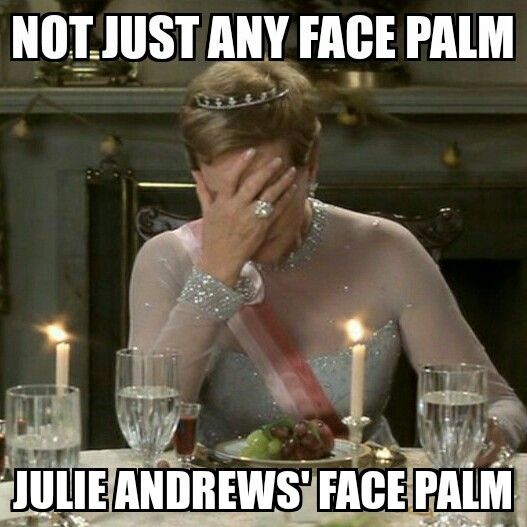 Julie Andrews. You've made the Queen face palm, are you happy now?!