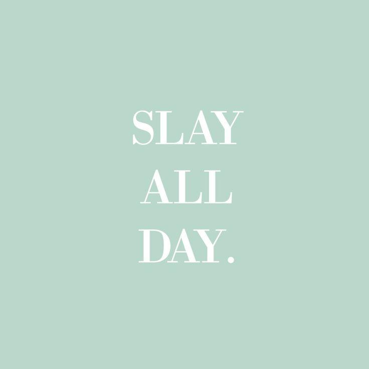 Slay all day.
