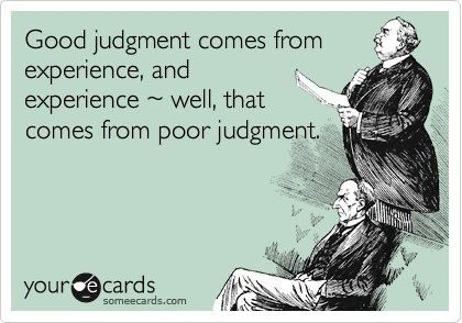 Good judgement comes from experience...