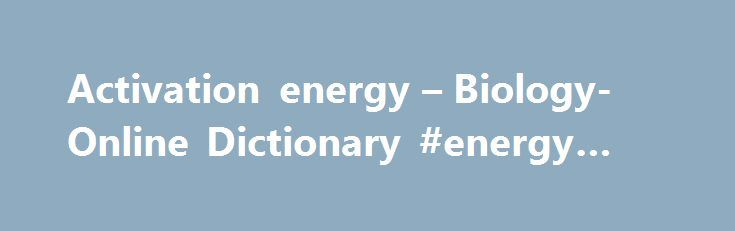 Activation energy – Biology-Online Dictionary #energy #def http://energy.remmont.com/activation-energy-biology-online-dictionary-energy-def-4/  #energy def # Activation energy The amount of energy (in joules ) needed to convert all the molecules in one mole of a reacting substance from a ground state to […]