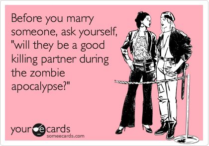 """Before you marry someone, ask yourself, """"will they be a good killing partner during the zombie apocalypse?"""""""