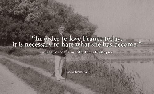 """""""In order to love France today, it is necessary to hate what she has become.""""  — Charles Maurras, Mes Idées Politiques"""