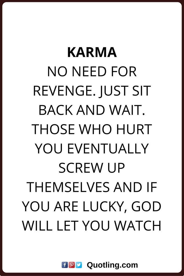 karma quotes Karma: No need for revenge. Just sit back and wait. Those who hurt you eventually screw up themselves and if you are lucky. God will let you watch.