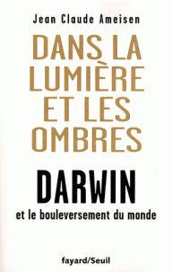 Dans la lumière et les ombres :Darwin et le bouleversement du monde de Jean-Claude Ameisen , Editions Fayard,Seuil Paris 2008 Cote: 509 AME