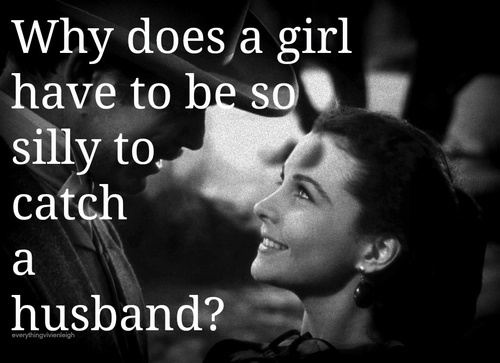 "Gone With the Wind quote, ""Why does a girl have to be so silly to catch a husband"""