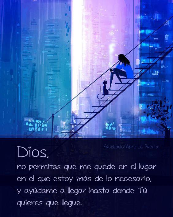 Dios, no permitas que me quede en el lugar en el que estoy más de lo necesario y ayúdame a llegar hasta donde Tú quieres que llegue. Amén.