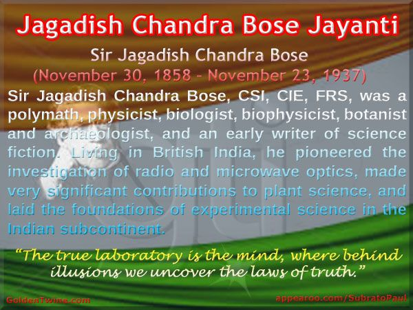 Jagadish Chandra Bose Jayanti. Jagadish Chandra Bose (Nov 30, 1858 – Nov 23, 1937)  Sir Jagadish Chandra Bose, CSI, CIE, FRS, was a polymath, physicist, biologist, biophysicist, botanist and archaeologist, and an early writer of science fiction. Living in British India, he pioneered the investigation of radio and microwave optics, made very significant contributions to plant science, and laid the foundations of experimental science in the Indian subcontinent…