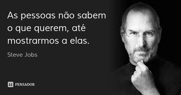 As pessoas não sabem o que querem, até mostrarmos a elas.... Frase de Steve Jobs.