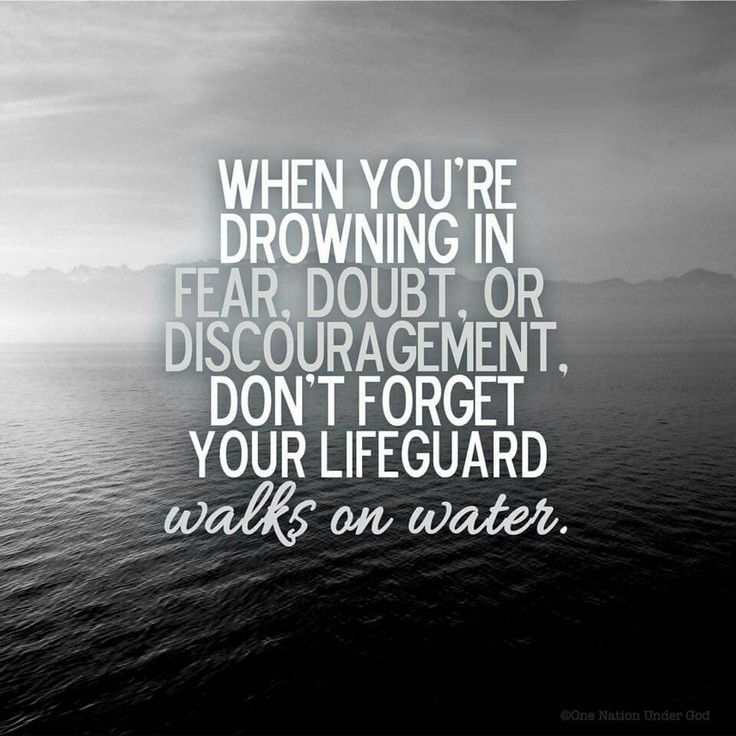 When you're drowning in fear, doubt our discouragement ...