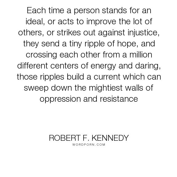 """Robert F. Kennedy - """"Each time a person stands for an ideal, or acts to improve the lot of others, or..."""". hope, courage, bravery, justice, energy, oppression, injustice, resistance, ideal, center, stand-up, speak-out, ripples, centre"""