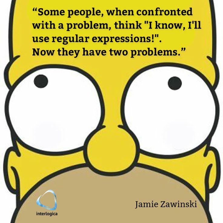 """""""Alcune persone, quando si confrontano con un problema, pensano: 'Lo so, devo usarò le espressioni regolari!' Da quel momento in poi hanno due problemi.""""  Jamie Zawinski  #geek #quote #nerd #JamieZawinski #homer #simpson  Interlogica: Persone, Idee e Sistemi Software per il Business"""