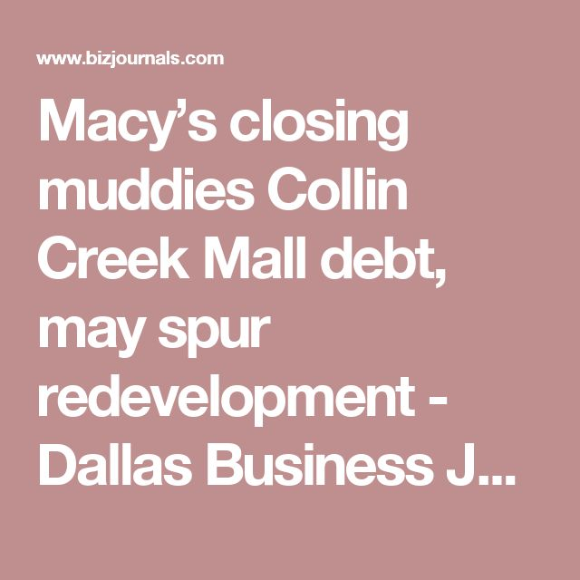 Macy's closing muddies Collin Creek Mall debt, may spur redevelopment - Dallas Business Journal