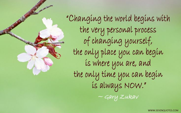 Changing the world begins with the very personal process of changing yourself, the only place you can begin is where you are, and the only time you can begin is always now.