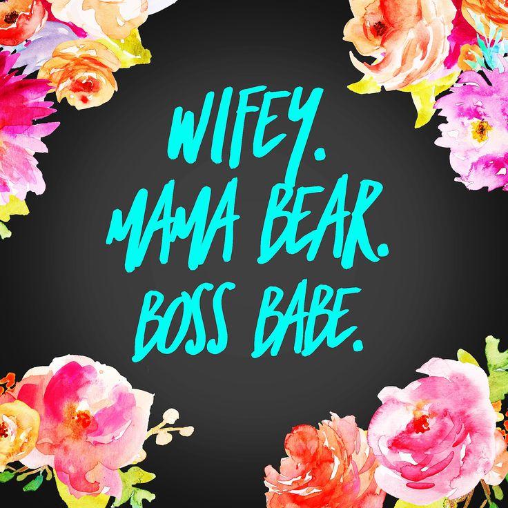 Wifey. Mama Bear. Boss Babe.