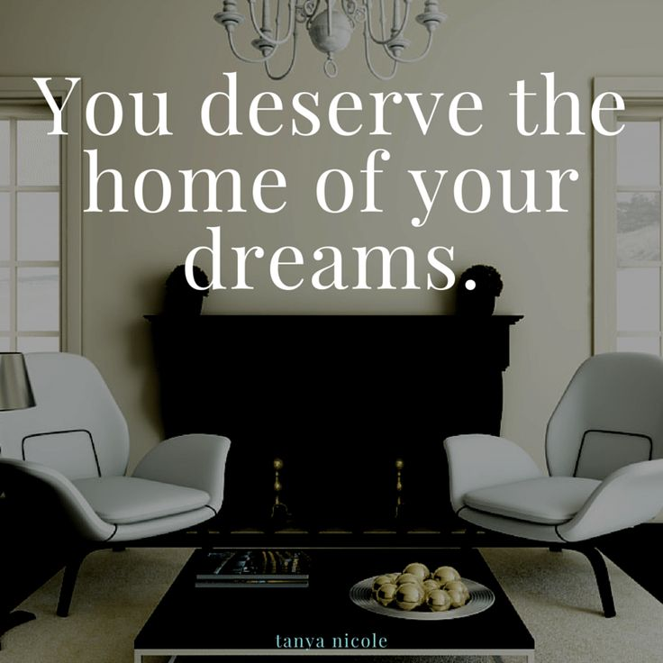 You deserve the home of your dreams. tanya nicole