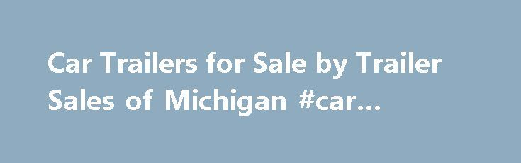 Car Trailers for Sale by Trailer Sales of Michigan #car #tracker http://car-auto.nef2.com/car-trailers-for-sale-by-trailer-sales-of-michigan-car-tracker/  #car trailers for sale # Car Trailers Car Trailers For Sale in Michigan Trailer Sales of Michigan offers car trailers in three different levels of features: Web Special (Basic), Standard, and Deluxe. GVWR s range from 6,000 lb. to 13,000…Continue Reading