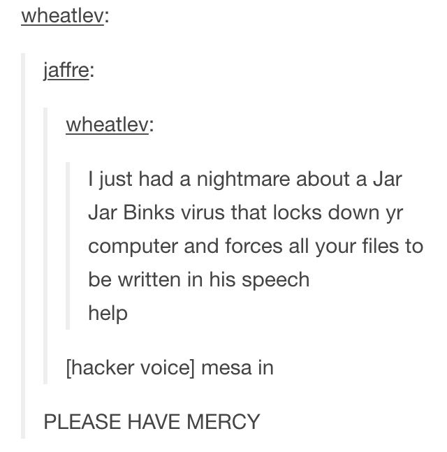 I just had a nightmare about a Jar Jar Binks virus that locks down your computer and forces all your files to be written in his speech. Help. {hacker voice: Mesa in}