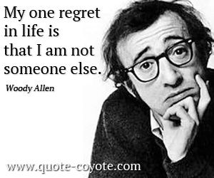 My one regret in life is that I am not someone else.
