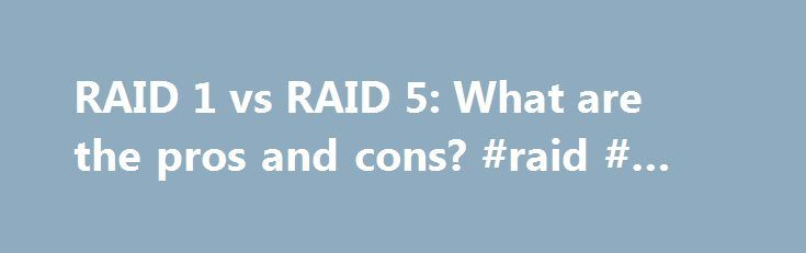 RAID 1 vs RAID 5: What are the pros and cons? #raid # #vs #raid http://kentucky.remmont.com/raid-1-vs-raid-5-what-are-the-pros-and-cons-raid-vs-raid/  # RAID 1 vs RAID 5: What are the pros and cons? By submitting your personal information, you agree that TechTarget and its partners may contact you regarding relevant content, products and special offers. You also agree that your personal information may be transferred and processed in the United States, and that you have read and agree to the…