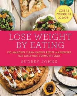 Lose Weight by Eating: 130 Amazing Clean-eating Recipe Makeovers for Guilt-free Comfort Food (Paperback)