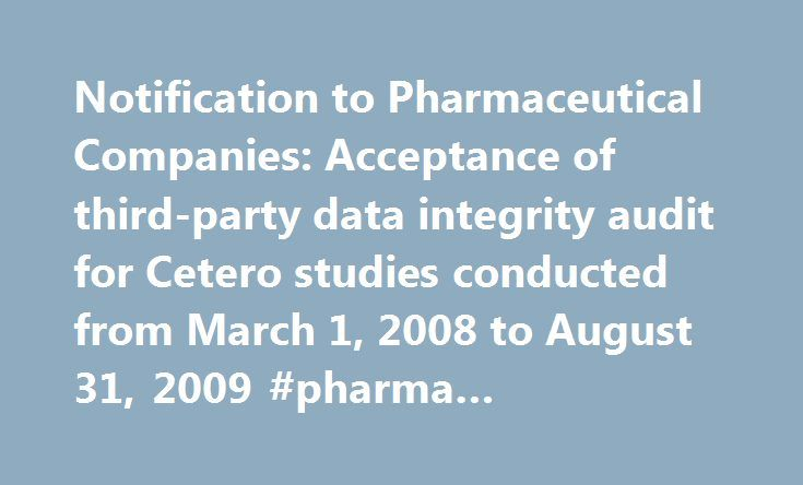 Notification to Pharmaceutical Companies: Acceptance of third-party data integrity audit for Cetero studies conducted from March 1, 2008 to August 31, 2009 #pharma #compliance http://pharma.nef2.com/2017/04/29/notification-to-pharmaceutical-companies-acceptance-of-third-party-data-integrity-audit-for-cetero-studies-conducted-from-march-1-2008-to-august-31-2009-pharma-compliance/  #pharmaceutical companies in houston tx # Notification to Pharmaceutical Companies: Acceptance of third-party…
