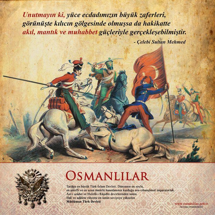 Unutmayın ki, yüce ecdadımızın büyük zaferleri,  görünüşte kıIıcın gölgesinde olmuşsa da hakikatte akıl, mantık ve muhabbet güçleriyle gerçekleşebilmiştir. -Çelebi Sultan Mehmed