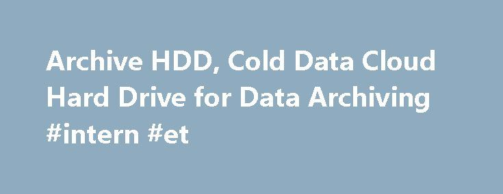 Archive HDD, Cold Data Cloud Hard Drive for Data Archiving #intern #et http://internet.remmont.com/archive-hdd-cold-data-cloud-hard-drive-for-data-archiving-intern-et/  Archive HDD Cleversafe is excited to once again partner with Seagate to deliver to our customers what is truly an innovative storage solution. Delivering absolute lowest cost/TB along with the performance and reliability required for massive scale applications, the new 8TB HDD is ideal for meeting the needs of our enterprise…