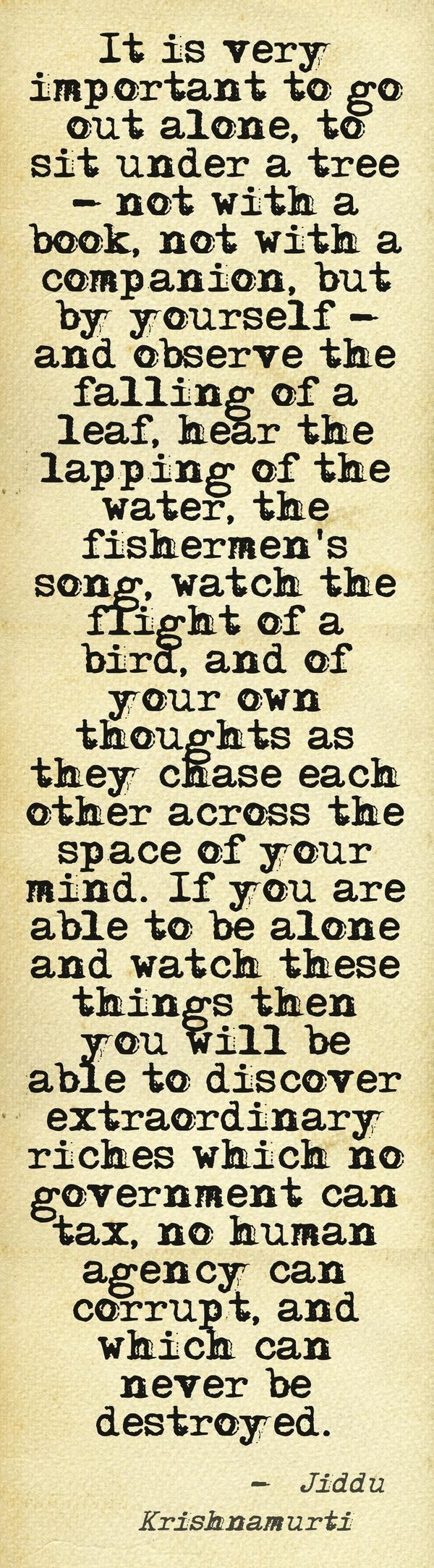 Observe things in your own time and place all alone.