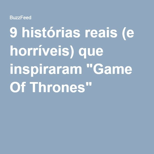 "9 histórias reais (e horríveis) que inspiraram ""Game Of Thrones"""